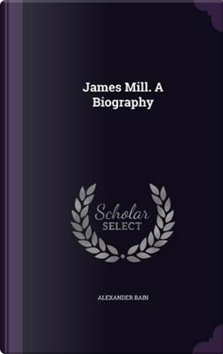 James Mill. a Biography by Alexander Bain
