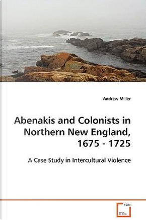Abenakis and Colonists in Northern New England, 1675-1725 by Andrew Miller