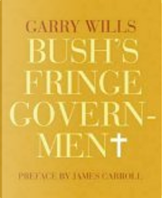 Bush's Fringe Government by Garry Wills, James Carroll