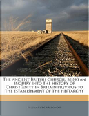 The Ancient British Church, Being an Inquiry Into the History of Christianity in Britain Previous to the Establishment of the Heptarchy by William Lindsay Alexander