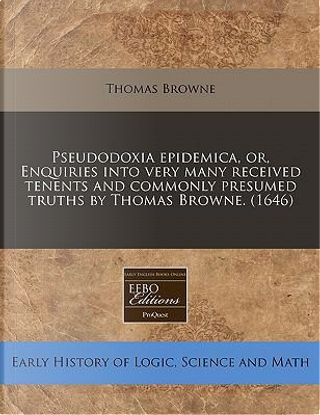 Pseudodoxia Epidemica, Or, Enquiries Into Very Many Received Tenents and Commonly Presumed Truths by Thomas Browne. (1646) by Thomas Browne Sir
