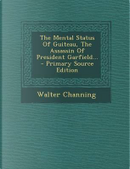 The Mental Status of Guiteau, the Assassin of President Garfield... by Walter Channing