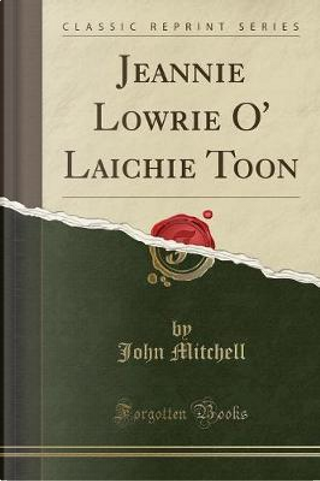 Jeannie Lowrie O' Laichie Toon (Classic Reprint) by John Mitchell