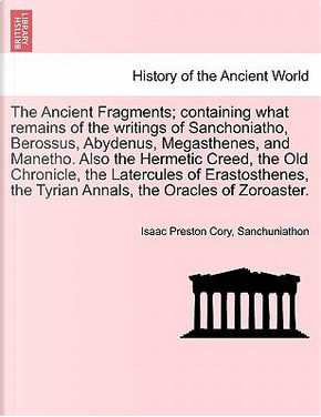 The Ancient Fragments; containing what remains of the writings of Sanchoniatho, Berossus, Abydenus, Megasthenes, and Manetho. Also the Hermetic Creed, ... the Tyrian Annals, the Oracles of Zoroaster. by Isaac Preston Cory