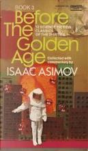 Before the golden age - Book 3 by Edmond Hamilton, Henry Hasse, Isaac Asimov, John D. Clark, John W. Campbell, Jr, Leslie Frances Stone, Murray Leinster, Nat Schachner, Ross Rocklynne, Stanley G. Weinbaum