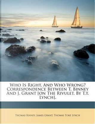 Who Is Right, and Who Wrong? Correspondence Between T. Binney and J. Grant [On the Rivulet, by T.T. Lynch]. by Thomas Binney