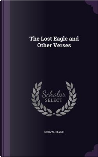The Lost Eagle and Other Verses by Norval Clyne