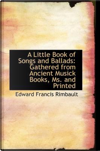 A Little Book of Songs and Ballads by Edward Francis Rimbault