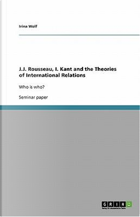 J.J. Rousseau, I. Kant and the Theories of International Relations by Irina Wolf