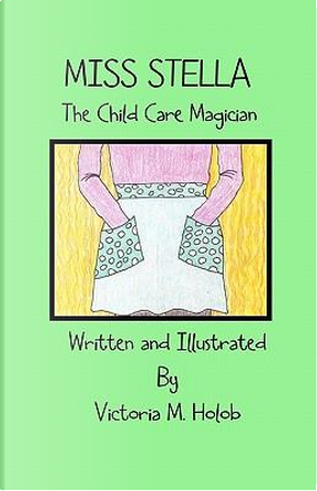 Miss Stella, the Child Care Magician by Victoria M. Holob
