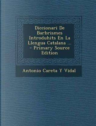 Diccionari de Barbrismes Introduhits En La Llengua Catalana by Antonio Careta y Vidal