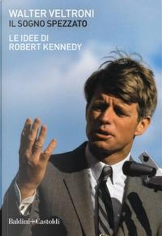 Il sogno spezzato. Le idee di Robert Kennedy by Walter Veltroni