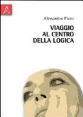 Viaggio al centro della logica by Alessandro Pizzo