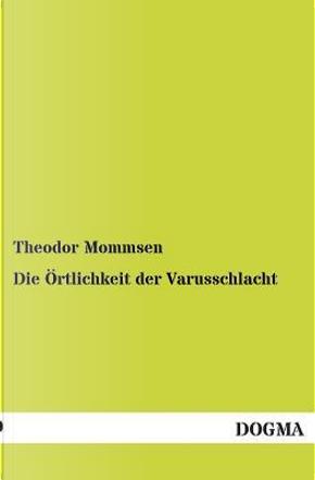 Die Örtlichkeit der Varusschlacht by Theodor Mommsen