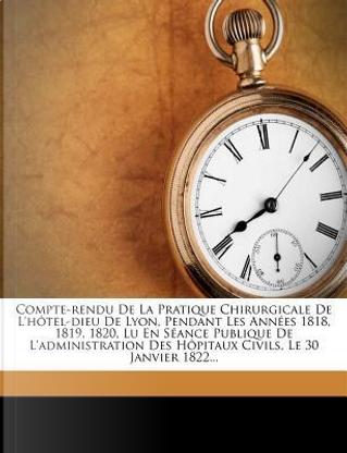 Compte-Rendu de La Pratique Chirurgicale de L'h Tel-Dieu de Lyon, Pendant Les Ann Es 1818, 1819, 1820, Lu En S Ance Publique de L'Administration Des H Pitaux Civils, Le 30 Janvier 1822. by Louis Janson