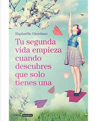 Tu segunda vida empieza cuando descubres que solo tienes una by Raphaëlle Giordano