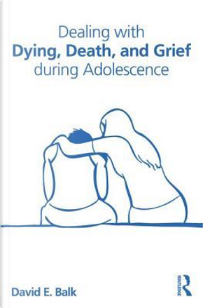 Dealing with Dying, Death, and Grief during Adolescence by David E. Balk