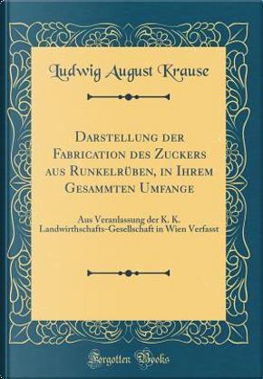 Darstellung der Fabrication des Zuckers aus Runkelrüben, in Ihrem Gesammten Umfange by Ludwig August Krause