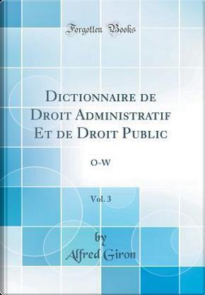 Dictionnaire de Droit Administratif Et de Droit Public, Vol. 3 by Alfred Giron