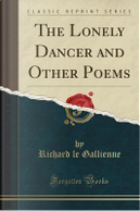 The Lonely Dancer and Other Poems (Classic Reprint) by Richard Le Gallienne