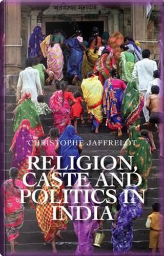 Religion, Caste and Politics in India by Christophe Jaffrelot