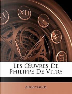 Les OEuvres De Philippe De Vitry by ANONYMOUS