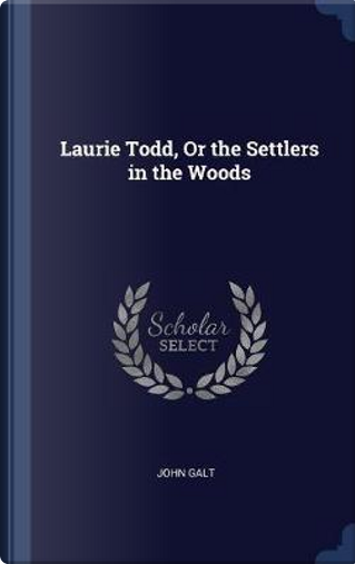 Laurie Todd, or the Settlers in the Woods by John Galt