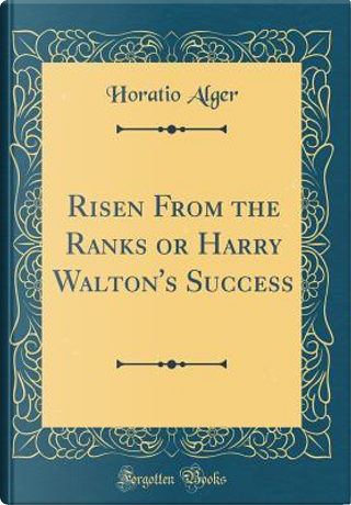 Risen From the Ranks or Harry Walton's Success (Classic Reprint) by Horatio Alger