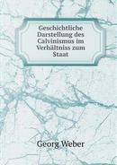 Geschichtliche Darstellung Des Calvinismus Im Verhaltniss Zum Staat by Georg Weber