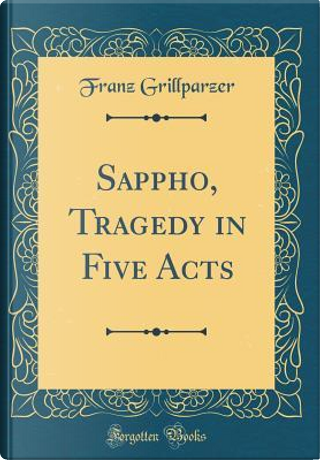 Sappho, Tragedy in Five Acts (Classic Reprint) by Franz Grillparzer