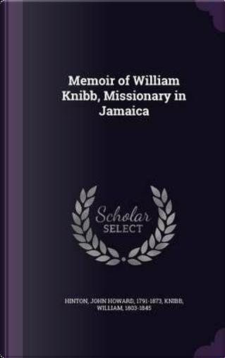 Memoir of William Knibb, Missionary in Jamaica by John Howard Hinton