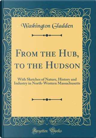 From the Hub, to the Hudson by Washington Gladden