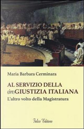 Al servizio della (in)giustizia italiana. L'altro volto della magistratura by Maria Barbara Cerminara