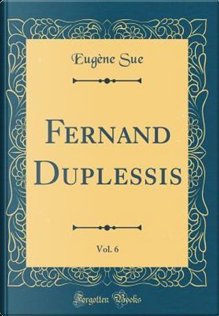 Fernand Duplessis, Vol. 6 (Classic Reprint) by Eugène Sue
