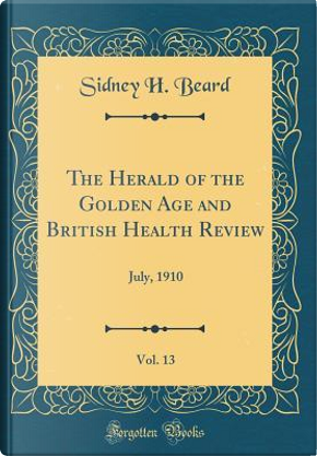 The Herald of the Golden Age and British Health Review, Vol. 13 by Sidney H. Beard
