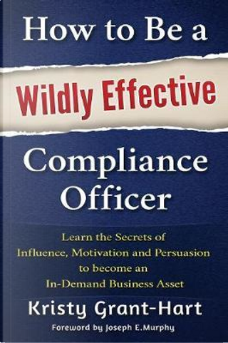 How to Be a Wildly Effective Compliance Officer by Kristy Grant-Hart