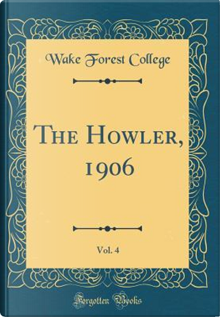 The Howler, 1906, Vol. 4 (Classic Reprint) by Wake Forest College