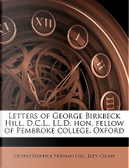 Letters of George Birkbeck Hill, D.C.L., LL.D. Hon. Fellow of Pembroke College, Oxford by George Birkbeck Norman Hill