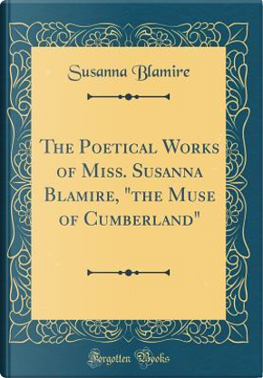 The Poetical Works of Miss. Susanna Blamire, the Muse of Cumberland (Classic Reprint) by Susanna Blamire