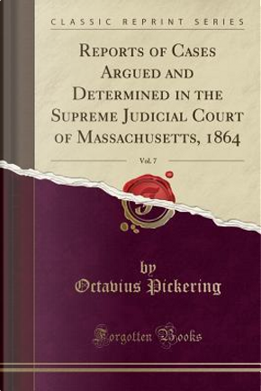 Reports of Cases Argued and Determined in the Supreme Judicial Court of Massachusetts, 1864, Vol. 7 (Classic Reprint) by Octavius Pickering