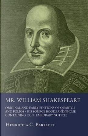Mr. William Shakespeare - Original And Early Editions Of Quartos And Folios - His Source Books And Those Containing Contemporary Notices by Henrietta C. Bartlett