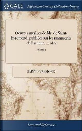 Oeuvres Mesl�es de Mr. de Saint-Evremond, Publi�es Sur Les Manuscrits de l'Auteur. ... of 2; Volume 2 by Saint-Evremond