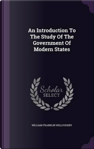 An Introduction to the Study of the Government of Modern States by William Franklin Willoughby