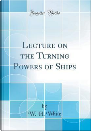 Lecture on the Turning Powers of Ships (Classic Reprint) by W. H. White