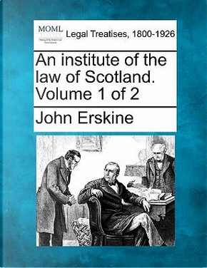 An Institute of the Law of Scotland. Volume 1 of 2 by John Erskine