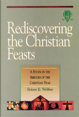 Rediscovering the Christian Feasts by Robert E. Webber