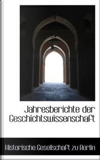 Jahresberichte Der Geschichtswissenschaft by Historische Gesellschaft Zu Berlin