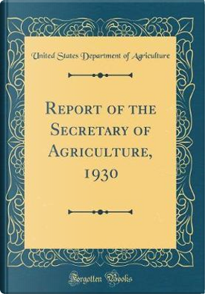 Report of the Secretary of Agriculture, 1930 (Classic Reprint) by United States Department of Agriculture