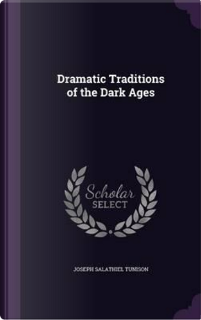 Dramatic Traditions of the Dark Ages by Joseph S 1849-1916 Tunison