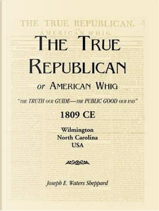 """THE TRUE REPUBLICAN or AMERICAN WHIG """"THE TRUTH OUR GUIDE—THE PUBLIC GOOD OUR END """"1809 CE Wilmington North Carolina USA by Joseph E. Waters Sheppard"""